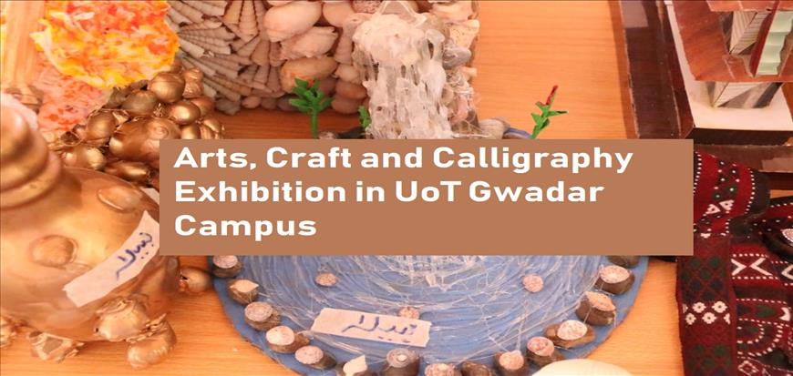 Arts, Craft and Calligraphy Exhibition in UoT Gwadar Campus